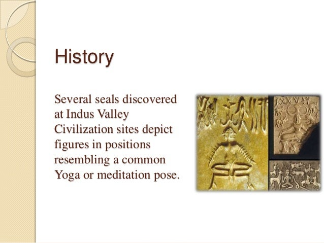 History Several seals discovered at Indus Valley Civilization sites depict figures in positions resembling a common Yoga o...