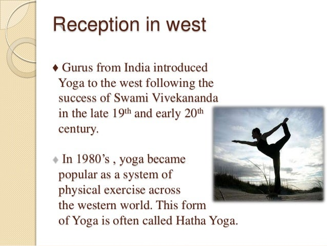 Reception in west ♦ Gurus from India introduced Yoga to the west following the success of Swami Vivekananda in the late 19...