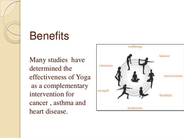 Benefits Many studies have determined the effectiveness of Yoga as a complementary intervention for cancer , asthma and he...