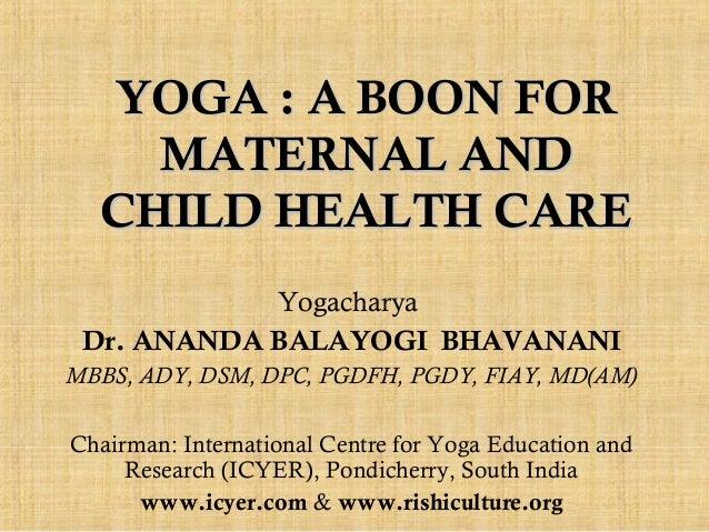 YOGA : A BOON FOR MATERNAL AND CHILD HEALTH CARE Yogacharya Dr. ANANDA BALAYOGI BHAVANANI MBBS, ADY, DSM, DPC, PGDFH, PGDY...