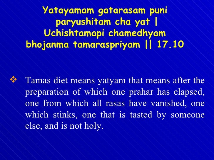 <ul><li>Tamas diet means yatyam that means after the preparation of which one prahar has elapsed, one from which all rasas...
