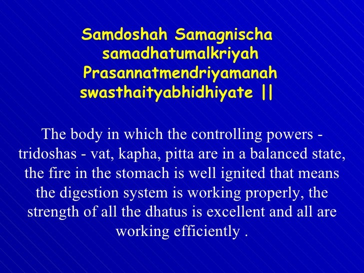 The body in which the controlling powers - tridoshas - vat, kapha, pitta are in a balanced state, the fire in the stomach ...
