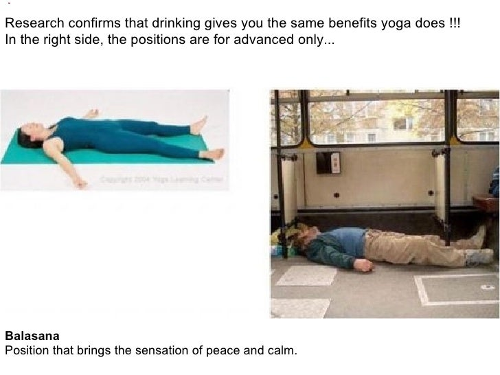 Research confirms that drinking gives you the same benefits yoga does !!!  In the right side, the positionsarefor advanc...
