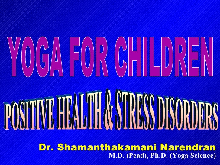 Dr. Shamanthakamani Narendran M.D. (Pead), Ph.D. (Yoga Science) YOGA FOR CHILDREN POSITIVE HEALTH & STRESS DISORDERS