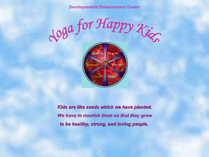 Kids are like seeds which we have planted. We have to nourish them so that they grow to be healthy, strong, and loving peo...