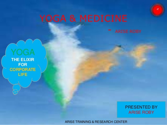YOGA & MEDICINE - ARISE ROBY ARISE TRAINING & RESEARCH CENTER PRESENTED BY ARISE ROBY YOGA THE ELIXIR FOR CORPORATE LIFE