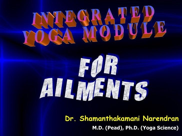I N T E G R A T E D Y O G A  M O D U L E  F O R A I L M E N T S Dr. Shamanthakamani Narendran M.D. (Pead), Ph.D. (Yoga Sci...