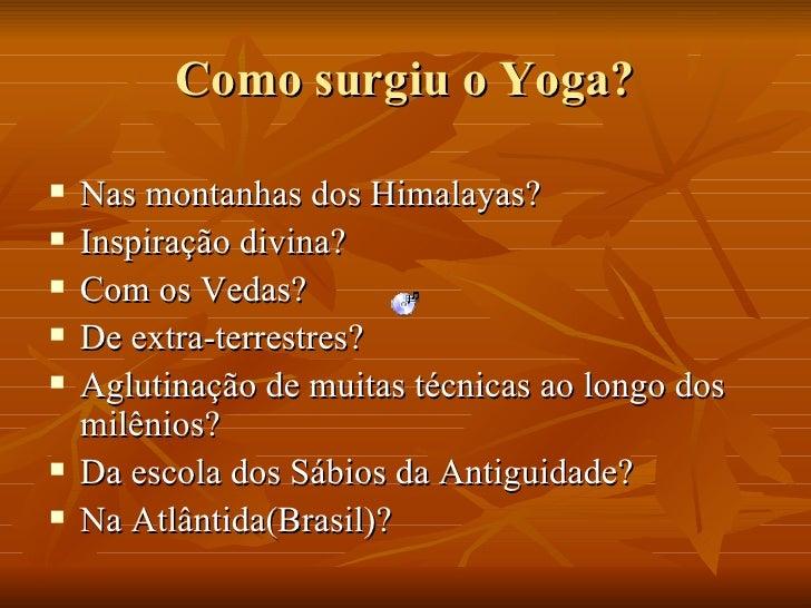 Como surgiu o Yoga? <ul><li>Nas montanhas dos Himalayas? </li></ul><ul><li>Inspiração divina? </li></ul><ul><li>Com os Ved...