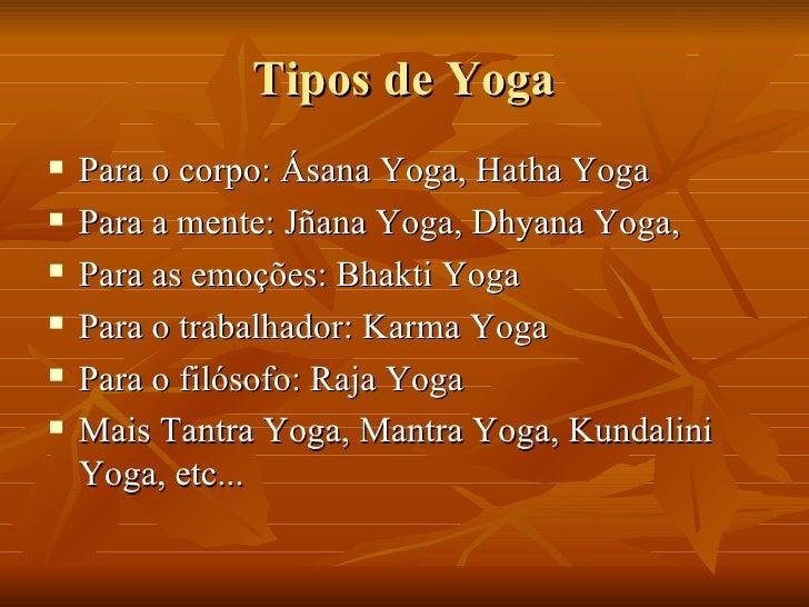 Tipos de Yoga <ul><li>Para o corpo: Ásana Yoga, Hatha Yoga </li></ul><ul><li>Para a mente: Jñana Yoga, Dhyana Yoga,  </li>...