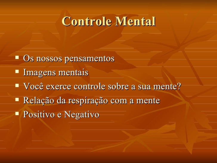 Controle Mental <ul><li>Os nossos pensamentos </li></ul><ul><li>Imagens mentais </li></ul><ul><li>Você exerce controle sob...
