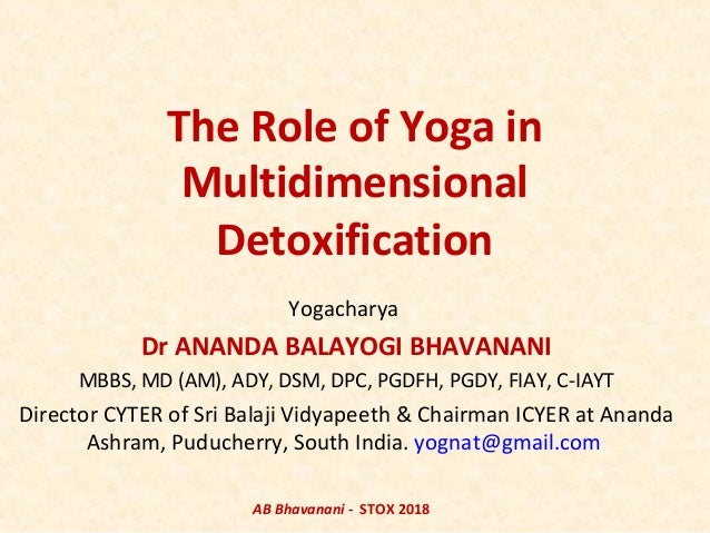 The Role of Yoga in Multidimensional Detoxification Yogacharya Dr ANANDA BALAYOGI BHAVANANI MBBS, MD (AM), ADY, DSM, DPC, ...