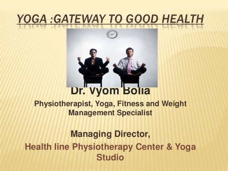 YOGA :GATEWAY TO GOOD HEALTH<br />Dr. Vyom Bolia<br />Physiotherapist, Yoga, Fitness and Weight Management Specialist <br ...