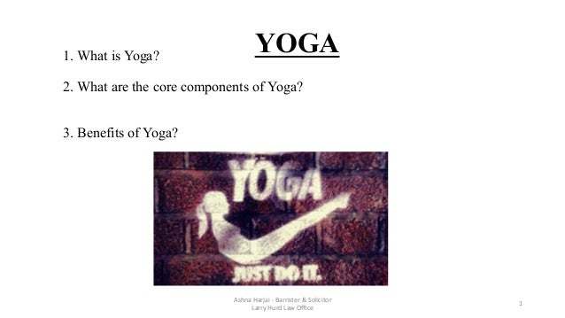 1. What is Yoga? 2. What are the core components of Yoga? 3. Benefits of Yoga?    Ashna	   Harjai	   -­‐	   Barrister...