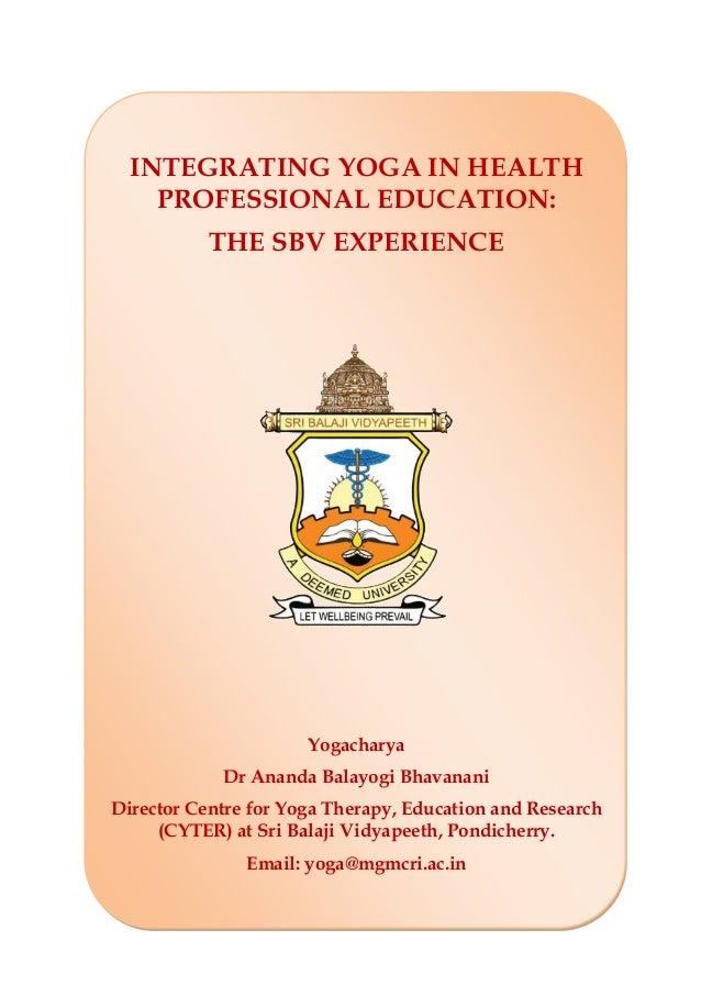 INTEGRATING YOGA IN HEALTH PROFESSIONAL EDUCATION: THE SBV EXPERIENCE Yogacharya Dr Ananda Balayogi Bhavanani Director Cen...