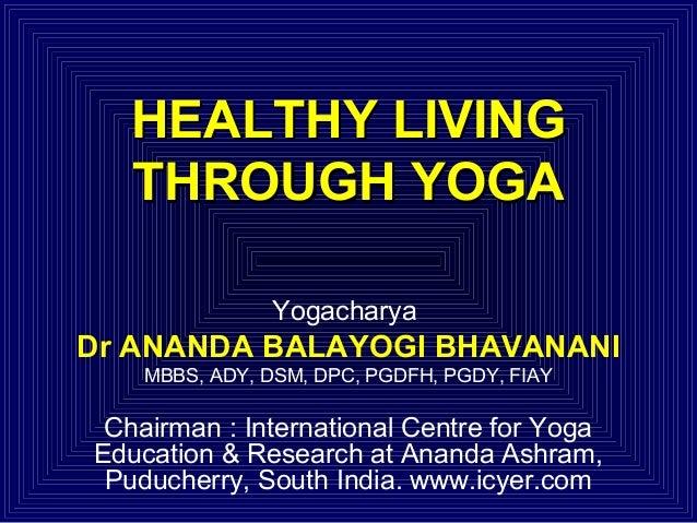 HEALTHY LIVING THROUGH YOGA Yogacharya  Dr ANANDA BALAYOGI BHAVANANI MBBS, ADY, DSM, DPC, PGDFH, PGDY, FIAY  Chairman : In...