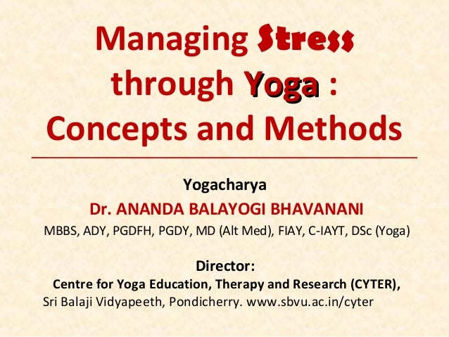 Managing Stress through YogaYoga : Concepts and Methods Yogacharya Dr. ANANDA BALAYOGI BHAVANANI MBBS, ADY, PGDFH, PGDY, M...