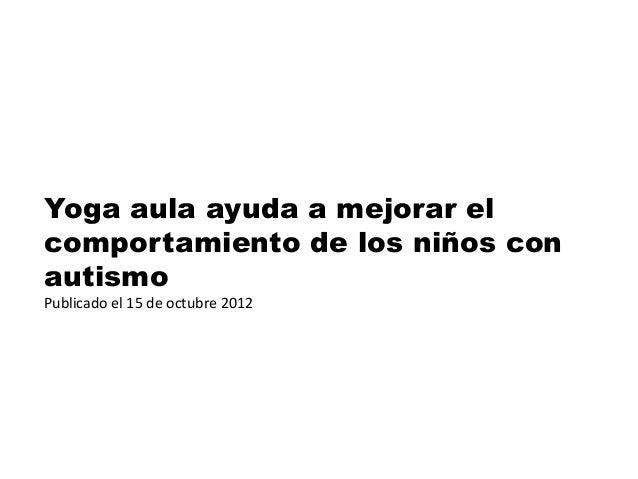 Yoga aula ayuda a mejorar el comportamiento de los niños con autismo Publicado el 15 de octubre 2012
