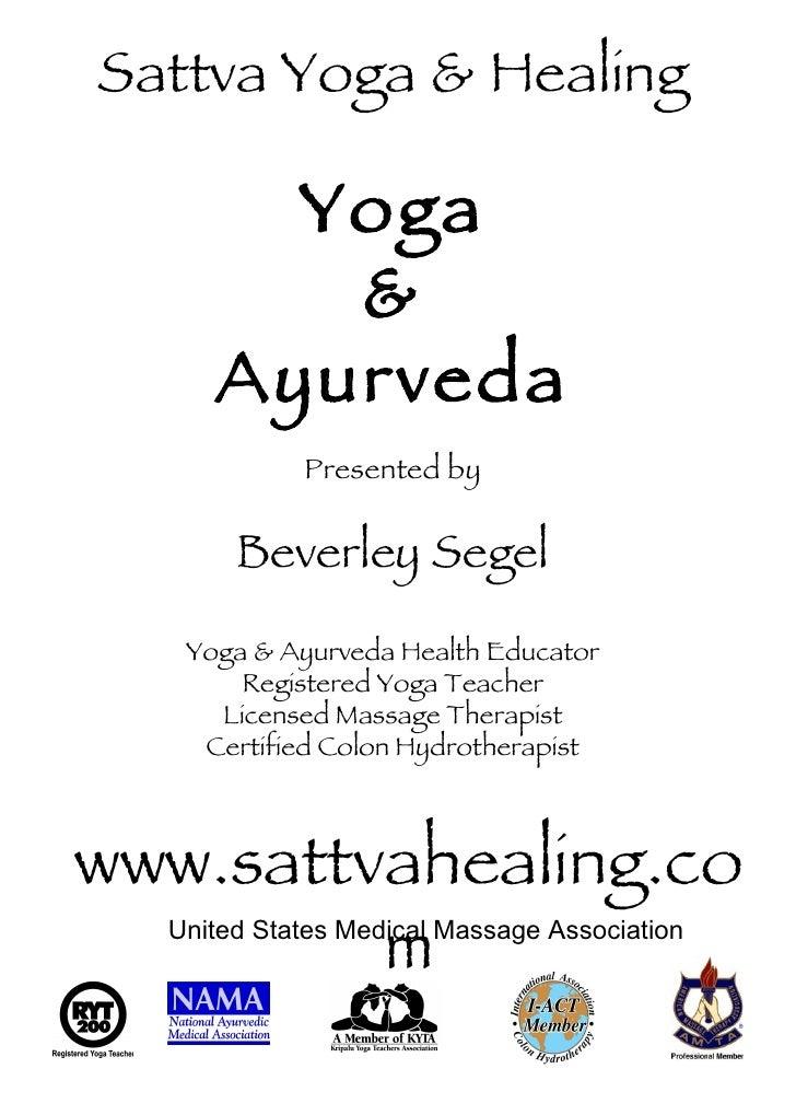www.sattvahealing.com Sattva Yoga & Healing Yoga & Ayurveda Presented by Beverley Segel Yoga & Ayurveda Health Educator Re...