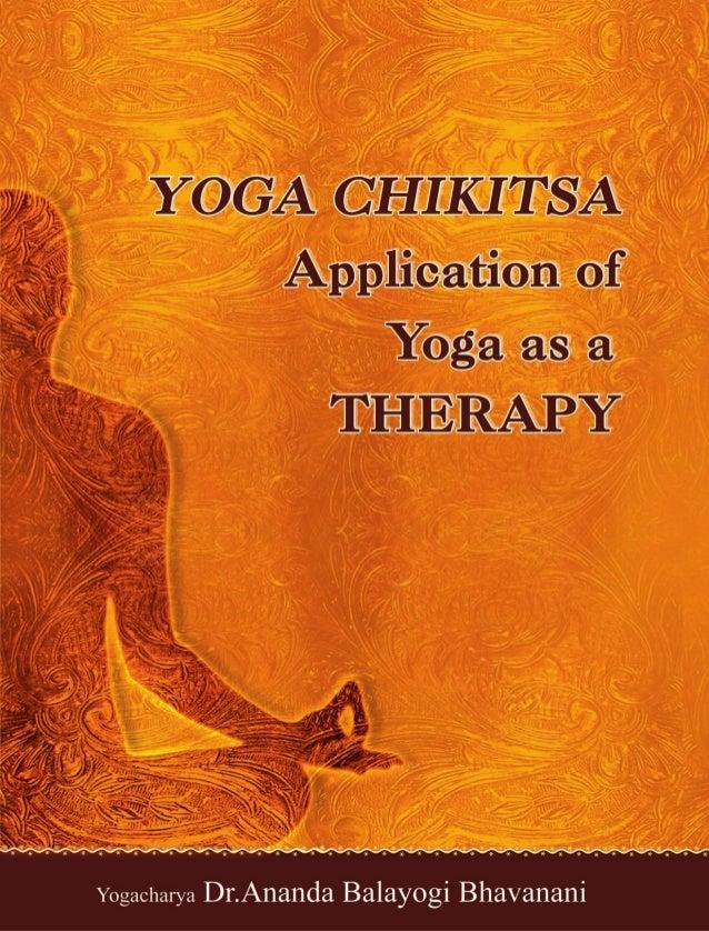 YOGA CHIKITSA: APPLICATION OF YOGA AS A THERAPY Yogacharya Dr. ANANDA BALAYOGI BHAVANANI MBBS, ADY, DPC, DSM, PGDFH, PGDY,...
