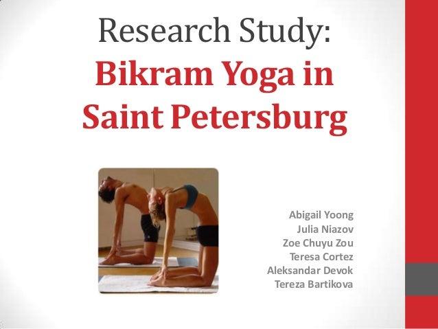 Research Study: Bikram Yoga inSaint Petersburg               Abigail Yoong                 Julia Niazov              Zoe C...