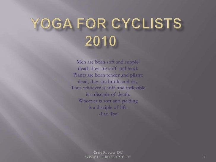 Yoga for Cyclists2010	<br />Men are born soft and supple:<br />dead, they are stiff and hard.<br />Plants are born tender ...
