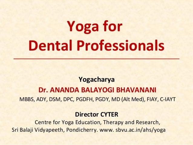 Yoga for Dental Professionals Yogacharya Dr. ANANDA BALAYOGI BHAVANANI MBBS, ADY, DSM, DPC, PGDFH, PGDY, MD (Alt Med), FIA...