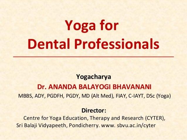 Yoga for Dental Professionals Yogacharya Dr. ANANDA BALAYOGI BHAVANANI MBBS, ADY, PGDFH, PGDY, MD (Alt Med), FIAY, C-IAYT,...