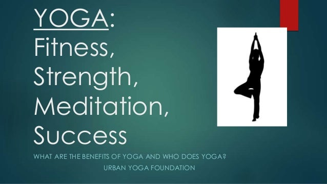 YOGA: Fitness, Strength, Meditation, Success WHAT ARE THE BENEFITS OF YOGA AND WHO DOES YOGA? URBAN YOGA FOUNDATION