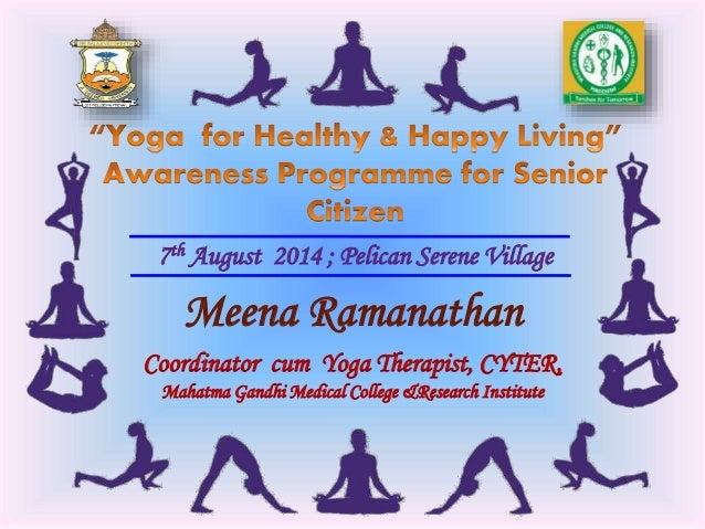 7th August 2014 ; Pelican Serene Village Meena Ramanathan Coordinator cum Yoga Therapist, CYTER, Mahatma Gandhi Medical Co...