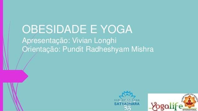 OBESIDADE E YOGA Apresentação: Vivian Longhi Orientação: Pundit Radheshyam Mishra