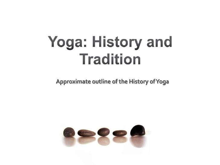 Yoga: History and Tradition <br />Approximate outline of the History of Yoga <br />