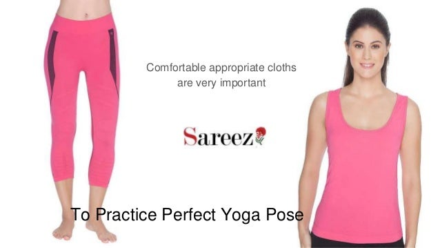 To Practice Perfect Yoga Pose Comfortable appropriate cloths are very important