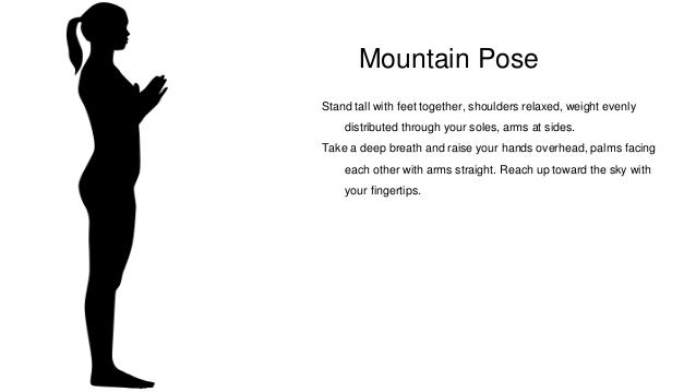 Mountain Pose Stand tall with feet together, shoulders relaxed, weight evenly distributed through your soles, arms at side...