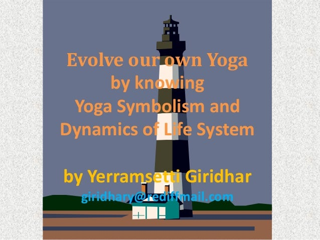 Evolve our own Yoga by knowing Yoga Symbolism and Dynamics of Life System by Yerramsetti Giridhar giridhary@rediffmail.com
