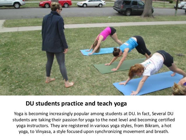 DU students practice and teach yoga Yoga is becoming increasingly popular among students at DU. In fact, Several DUstudent...