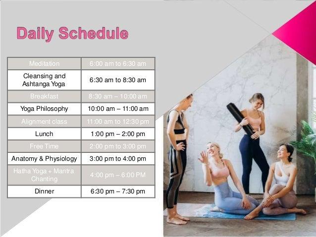 Meditation 6:00 am to 6:30 am Cleansing and Ashtanga Yoga 6:30 am to 8:30 am Breakfast 8:30 am – 10:00 am Yoga Philosophy ...
