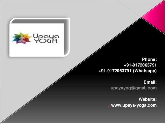 Phone: +91-9172063791 +91-9172063791 (Whatsapp) Email: upayayog@gmail.com Website: www.upaya-yoga.com