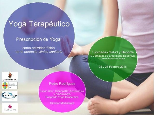 Yoga Terapéutico Prescripción de Yoga como actividad física en el contexto clínico sanitario I Jornadas Salud y Deporte IV...