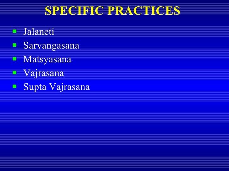 SPECIFIC PRACTICES <ul><li>Jalaneti </li></ul><ul><li>Sarvangasana </li></ul><ul><li>Matsyasana </li></ul><ul><li>Vajrasan...
