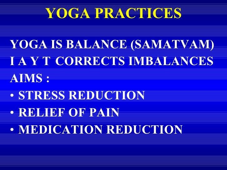 YOGA PRACTICES <ul><li>YOGA IS BALANCE (SAMATVAM) </li></ul><ul><li>I A Y T CORRECTS IMBALANCES </li></ul><ul><li>AIMS : <...