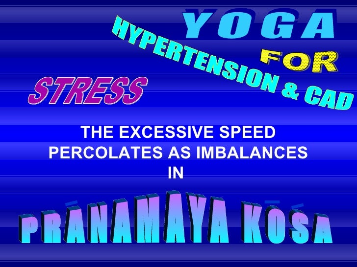 YOGA FOR HYPERTENSION & CAD THE EXCESSIVE SPEED PERCOLATES AS IMBALANCES IN  STRESS PRANAMAYA KOSA