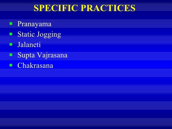 SPECIFIC PRACTICES <ul><li>Pranayama </li></ul><ul><li>Static Jogging </li></ul><ul><li>Jalaneti </li></ul><ul><li>Supta V...