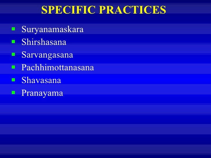 SPECIFIC PRACTICES <ul><li>Suryanamaskara </li></ul><ul><li>Shirshasana </li></ul><ul><li>Sarvangasana </li></ul><ul><li>P...