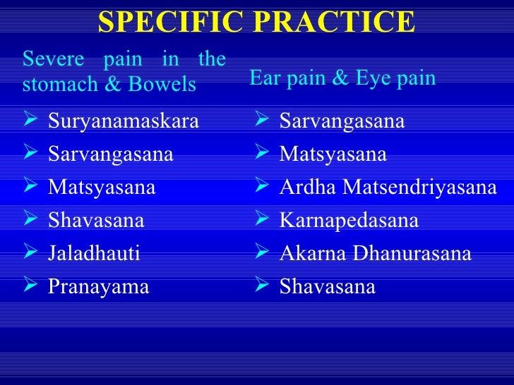 Severe pain in the stomach & Bowels SPECIFIC PRACTICE <ul><li>Suryanamaskara </li></ul><ul><li>Sarvangasana </li></ul><ul>...