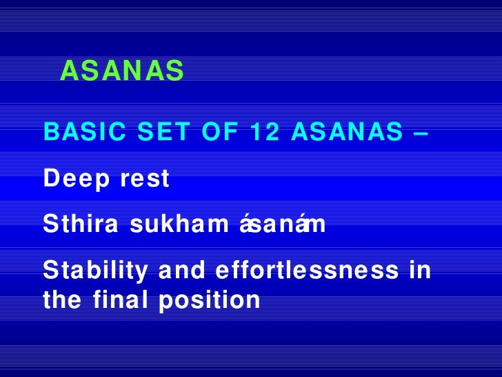 ASANAS BASIC SET OF 12 ASANAS –   Deep rest Sthira sukham ásanám Stability and effortlessness in the final position