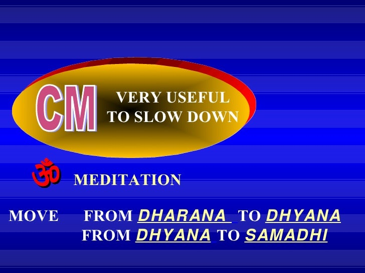 CM VERY USEFUL TO SLOW DOWN    MEDITATION MOVE  FROM   DHARANA  TO   DHYANA FROM   DHYANA   TO  SAMADHI