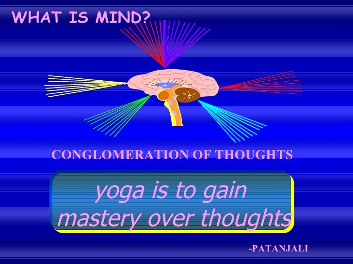 CONGLOMERATION OF THOUGHTS -PATANJALI WHAT IS MIND? yoga is to gain  mastery over thoughts