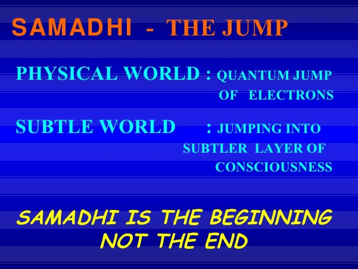 PHYSICAL WORLD :  QUANTUM JUMP    OF  ELECTRONS SUBTLE WORLD  :  JUMPING INTO    SUBTLER  LAYER OF    CONSCIOUSNESS SAMADH...