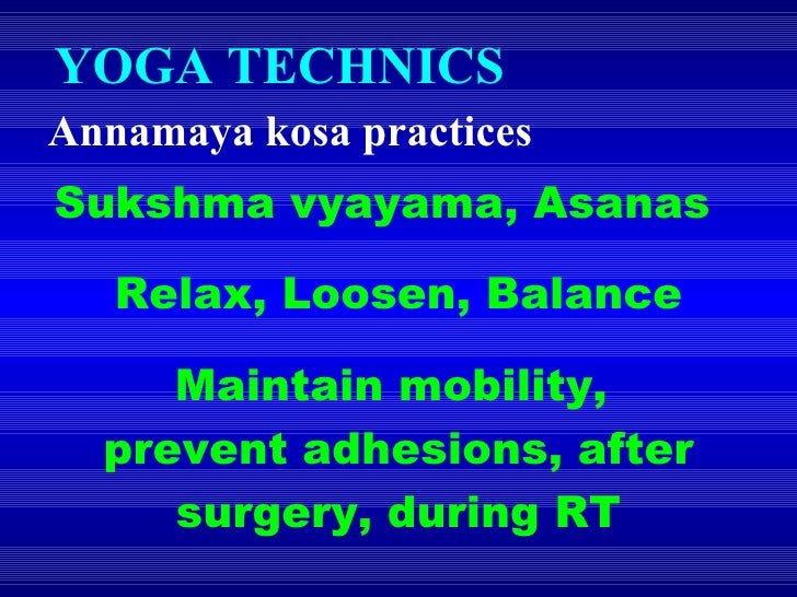 YOGA TECHNICS  Annamaya kosa practices Sukshma vyayama, Asanas Relax, Loosen, Balance Maintain mobility,  prevent adhesion...