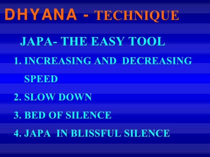 DHYANA -   TECHNIQUE <ul><li>JAPA- THE EASY TOOL  </li></ul><ul><li>1. INCREASING AND  DECREASING </li></ul><ul><li>SPEED ...